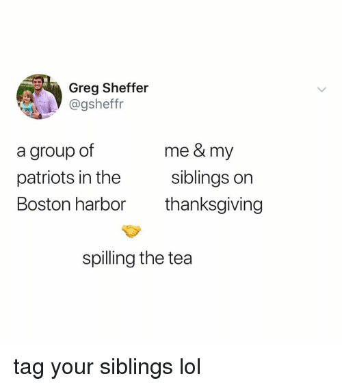 My Siblings: Greg Sheffer  @gsheffr  a group of  patriots in the  Boston harbor  me & my  siblings orn  thanksgiving  spilling the tea tag your siblings lol