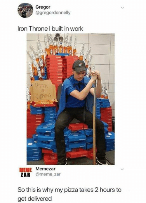Dank, Meme, and Pizza: Gregor  @gregordonnelly  Iron Throne l built in work  PIZZA  MEME Memezar  ZAR @meme_zar  So this is why my pizza takes 2 hours to  get delivered