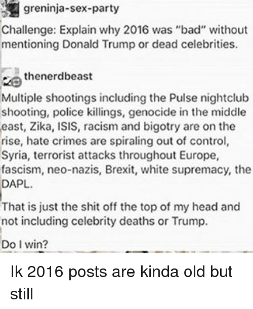 "dead celebrities: greninja-sex-party  Challenge: Explain why 2016 was ""bad"" without  mentioning Donald Trump or dead celebrities.  thenerdbeast  Multiple shootings including the Pulse nightclub  shooting, police killings, genocide in the middle  east, Zika, ISIS, racism and bigotry are on the  rise, hate crimes are spiraling out of control  Syria, terrorist attacks throughout Europe,  fascism, neo-nazis, Brexit, white supremacy, the  DAPL.  That is just the shit off the topof my head and  not including celebrity deaths or Trump.  Do I win? Ik 2016 posts are kinda old but still"
