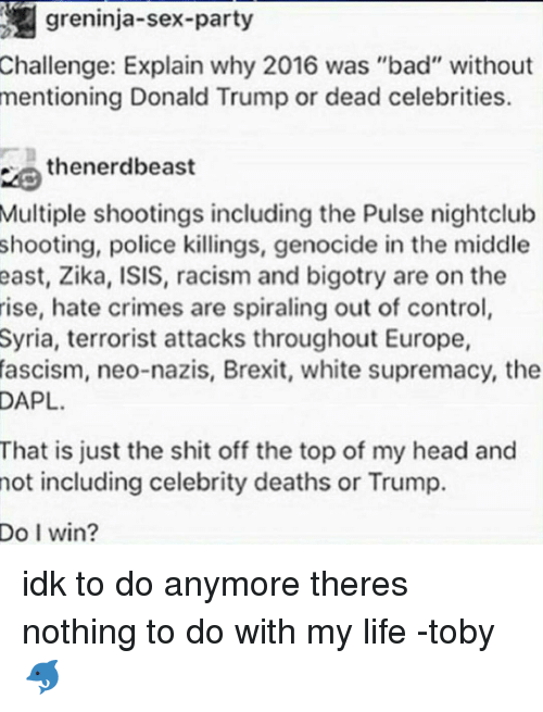 "dead celebrities: greninja-sex-party  Challenge: Explain why 2016 was ""bad"" without  mentioning Donald Trump or dead celebrities.  thenerdbeast  Multiple shootings including the Pulse nightclub  shooting, police killings, genocide in the middle  east, Zika, ISIS, racism and bigotry are on the  rise, hate crimes are spiraling out of control,  Syria, terrorist attacks throughout Europe,  fascism, neo-nazis, Brexit, white supremacy, the  DAPL.  That is just the shit off the top of my head and  not including celebrity deaths or Trump.  Do I win? idk to do anymore theres nothing to do with my life -toby 🐬"