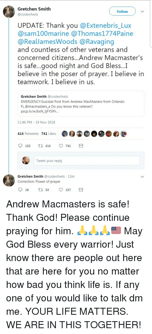 Bad, God, and Life: Gretchen Smith  @codeofvets  Follow  UPDATE: Thank you @Extenebris_Lux  @sam100marine @Thomas1774Paine  @RealJamesWoods @Ravaging  and countless of other veterans and  concerned citizens...Andrew Macmaster's  is safe...good night and God Bless..  believe in the poser of prayer. I believe in  teamwork. I believe in us.  Gretchen Smith @codeofvets  EMERGENCY:Suicidal Post from Andrew MacMasters from Orlando  FL.@macmasters a Do you know this veteran?  pscp.tv/w/bsN_tjFYSIFr..  11:46 PM 19 Nov 2018  414 Retweets 741 Likes  Tweet your reply  Gretchen Smith @codeofvets 12m  Correction: Power of prayer