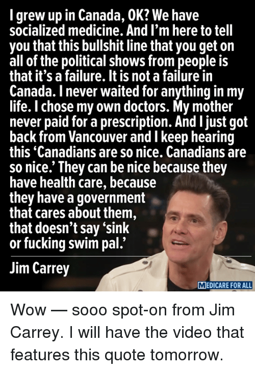Medicare: grew up in Canada, OK? We have  socialized medicine. And I'm here to tell  you that this bullshit line that you get on  all of the political shows from people is  that it's a failure. It is not a failure in  Canada. I never waited for anything in my  life. I chose my own doctors. My mother  never paid for a prescription. And ljust got  back from Vancouver and I keep hearing  this Canadians are so nice. Canadians are  so nice.' They can be nice because they  have health care, because  they have a government  that cares about them,  that doesn't say 'sink  or fucking swim pal.'  Jim Carrey  MEDICARE FOR ALL Wow — sooo spot-on from Jim Carrey. I will have the video that features this quote tomorrow.
