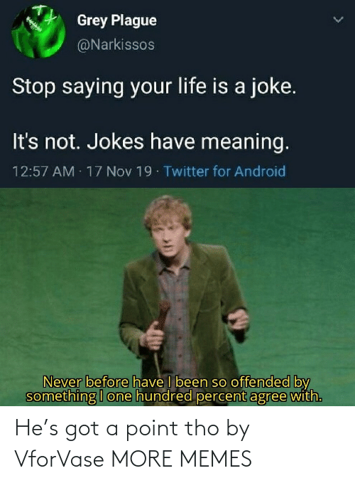 nov: Grey Plague  @Narkissos  Stop saying your life is a joke.  It's not. Jokes have meaning.  12:57 AM 17 Nov 19 Twitter for Android  Never before have I been so offended by  something I one hundred percent agree with. He's got a point tho by VforVase MORE MEMES