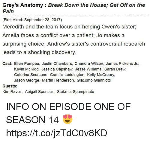 Drewing: Grey's Anatomy : Break Down the House; Get Off on the  Pain  (First Aired: September 28, 2017)  Meredith and the team focus on helping Owen's sister,  Amelia faces a conflict over a patient; Jo makes a  surprising choice, Andrew's sister's controversial research  leads to a shocking discovery  Cast: Ellen Pompeo, Justin Chambers, Chandra Wilson, James Pickens Jr.,  Kevin McKidd, Jessica Capshaw, Jesse Williams, Sarah Drew,  Caterina Scorsone, Camilla Luddington, Kelly McCreary  Jason George, Martin Henderson, Giacomo Gianniotti  Guests:  Kim Raver, Abigail Spencer, Stefania Spampinato INFO ON EPISODE ONE OF SEASON 14 😍 https://t.co/jzTdC0v8KD