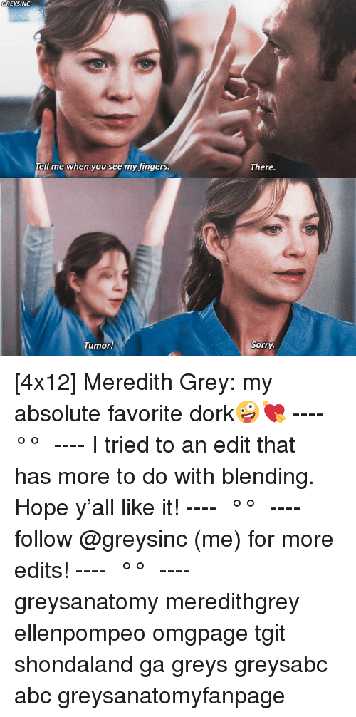 Abc, Memes, and Sorry: GREYSINGc  There.  Tell me when you see my fingers  Tumor!  Sorry [4x12] Meredith Grey: my absolute favorite dork🤪💘 ---- ≪ °✾° ≫ ---- I tried to an edit that has more to do with blending. Hope y'all like it! ---- ≪ °✾° ≫ ---- follow @greysinc (me) for more edits! ---- ≪ °✾° ≫ ---- greysanatomy meredithgrey ellenpompeo omgpage tgit shondaland ga greys greysabc abc greysanatomyfanpage
