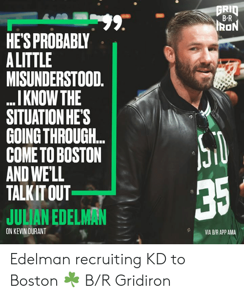 julian: GRID  BR  99.  HE'S PROBABLY  A LITTLE  MISUNDERSTOOD.  I KNOW THE  SITUATION HE'S  GOING THROUGH..  COME TO BOSTON  AND WE'LL  TALKIT OUT  IRON  35  JULIAN EDELMAN  ON KEVIN DURANT  VIA B/R APP AMA Edelman recruiting KD to Boston ☘️ B/R Gridiron