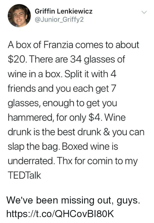 hammered: Griffin Lenkiewicz  aJunior_Griffy2  A box of Franzia comes to about  $20. There are 34 glasses of  wine in a box. Split it with 4  friends and you each get 7  glasses, enough to get you  hammered, for only $4. Wine  drunk is the best drunk& you can  slap the bag. Boxed wine is  underrated. Thx for comin to my  TEDTalk We've been missing out, guys. https://t.co/QHCovBI80K