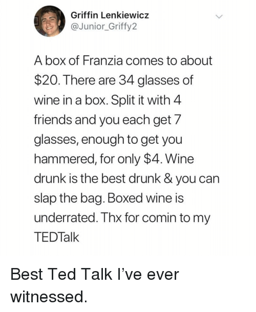 thx: Griffin Lenkiewicz  @fy2  Junior Grif  A box of Franzia comes to about  $20. There are 34 glasses of  wine in a box. Split it with 4  friends and you each get 7  glasses, enough to get you  hammered, for only $4. Wine  drunk is the best drunk & you can  slap the bag. Boxed wine is  underrated. Thx for comin to my  TEDTalk Best Ted Talk I've ever witnessed.