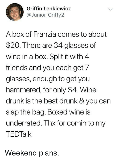 hammered: Griffin Lenkiewicz  @Junior_Griffy2  A box of Franzia comes to about  $20. There are 34 glasses of  wine in a box. Split it with 4  friends and you each get/  glasses, enough to get you  hammered, for only $4. Wine  drunk is the best drunk & you can  slap the bag. Boxed wine is  underrated. Thx for comin to my  TEDTalk Weekend plans.