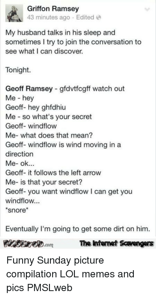 griffon: Griffon Ramsey  43 minutes ago Edited  My husband talks in his sleep and  sometimes I try to join the conversation to  see what I can discover.  Tonight  Geoff Ramsey gfdvtfcgff watch out  Me - hey  Geoff- hey ghfdhiu  Me so what's your secret  Geoff- windflow  Me- what does that mean?  Geoff- windflow is wind moving in a  direction  Geoff- it follows the left arrow  Me- is that your secret?  Geoff-you want windflow I can get you  windflow...  snore*  Eventually I'm going to get some dirt on him.  PinsiwemThe htemet Scavengers <p>Funny Sunday picture compilation  LOL memes and pics  PMSLweb </p>