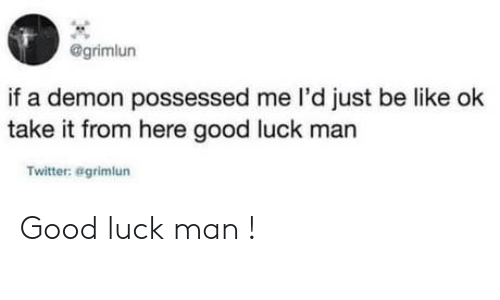 Be Like, Twitter, and Good: @grimlun  if a demon possessed me l'd just be like ok  take it from here good luck man  Twitter: agrimlun Good luck man !
