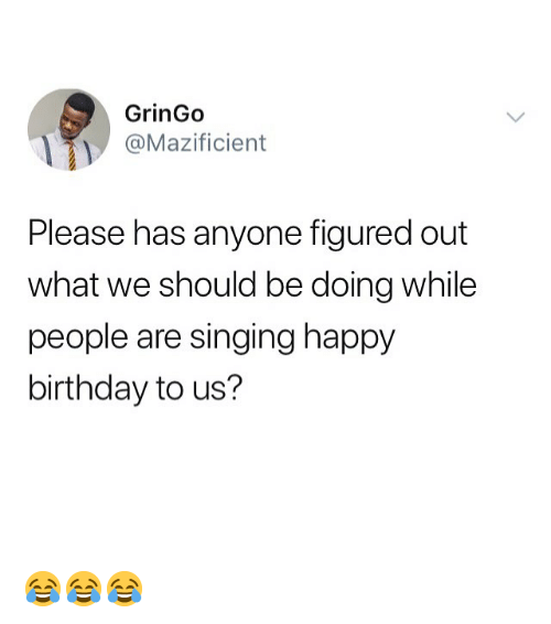 Birthday, Memes, and Singing: GrinGo  @Mazificient  Please has anyone figured out  what we should be doing while  people are singing happy  birthday to us? 😂😂😂