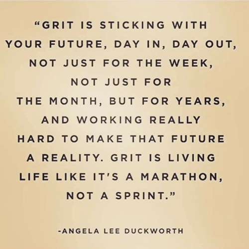 "Future, Life, and Ally: ""GRIT IS STICKING WITH  YOUR FUTURE, DAY IN, DAY OUT,  NOT JUST FOR THE WEEK,  NOT JUST FOR  THE MONTH, BUT FOR YEARS,  AND WORKING RE ALLY  HARD TO MAKE THAT FUTURE  A REALITY. GRIT IS LIVING  LIFE LIKE IT'S A MARATHON,  NOT A SPRINT.""  -ANGELA LEE DUCKWORTH"