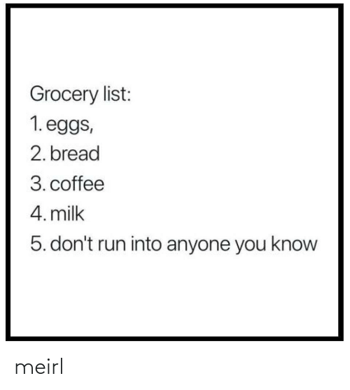 milk: Grocery list:  1. eggs,  2. bread  3. coffee  4. milk  5. don't run into anyone you know meirl