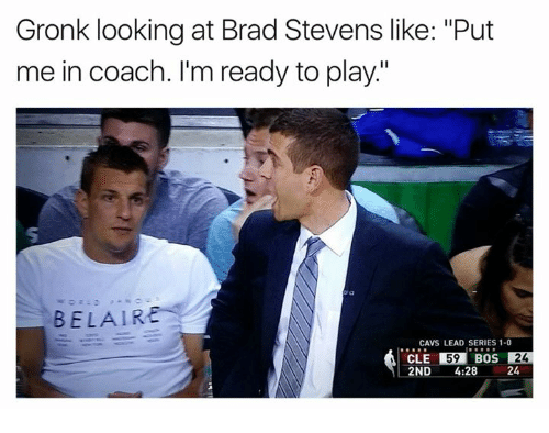 """Brads: Gronk looking at Brad Stevens like: """"Put  me in coach. I'm ready to play.""""  BELAIR  CAVS LEAD SERIES 1-0  CLE 59  BOS  24  2ND  4:28  24"""