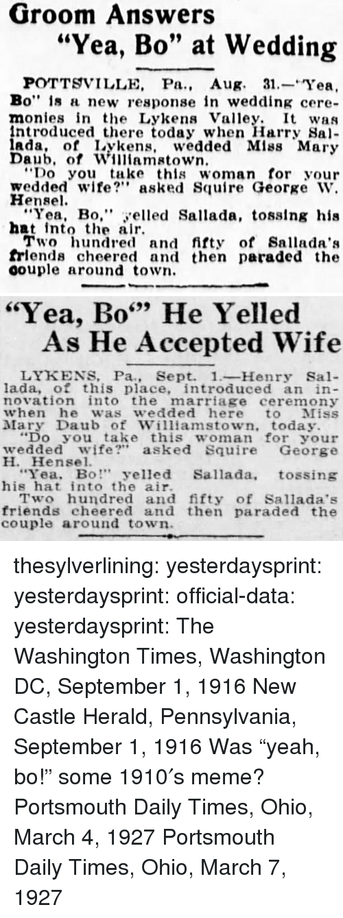 "herald: Groom Answers  ""Yea, Bo"" at Wedding  POTTSVILLE, Pa., Aug. 31.-Yea,  Bo"" is a new response in wedding cere-  monies in the Lykens Valley. It was  ntroduced there today when Harry Sa  ada, of Lykens, wedded Mlss Mary  Daub, of Williamstown  Do you take this woman for your  wedded wife? asked Squire George W.  Hensel  ""Yea, Bo,"" yelled Sallada, tosslng his  hat intote air  Two hundred and fifty of Sallada':s  frlends cheered and then paraded the  oouple around town.   ""Yea, Bo"" He Yelled  699  As He Accepted Wife  LYKENS, Pa., Sept. 1-Henry Sal-  lada, of this place, introduced an in  novation into the marriage ceremony  when he was wedded here to Miss  Mary Daub of Williamstown, today.  ""Do you take this woman for your  wedded wife?"" asked Squire George  H. Hensel.  Yea, Bo"" yelled Sallada, tossing  his hat into the air.  Two hundred and fifty of Sallada's  friends cheered and then paraded the  couple around town thesylverlining: yesterdaysprint:   yesterdaysprint:  official-data:  yesterdaysprint:  The Washington Times, Washington DC, September 1, 1916 New Castle Herald, Pennsylvania, September 1, 1916 Was ""yeah, bo!"" some 1910′s meme?   Portsmouth Daily Times, Ohio, March 4, 1927    Portsmouth Daily Times, Ohio, March 7, 1927"