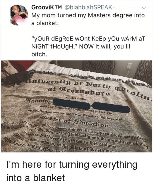 "Bitch, Memes, and Masters: GrooviK TM @blahblahSPEAK  My mom turned my Masters degree into  a blanket.  ""yOuR dEgReE wOnt KeEp yOu wArM aT  NİGhT tHoUgh"" NOW it will, you lil  bitch  cntfers  si  the degres of  Featcattont  eges thereunto I'm here for turning everything into a blanket"