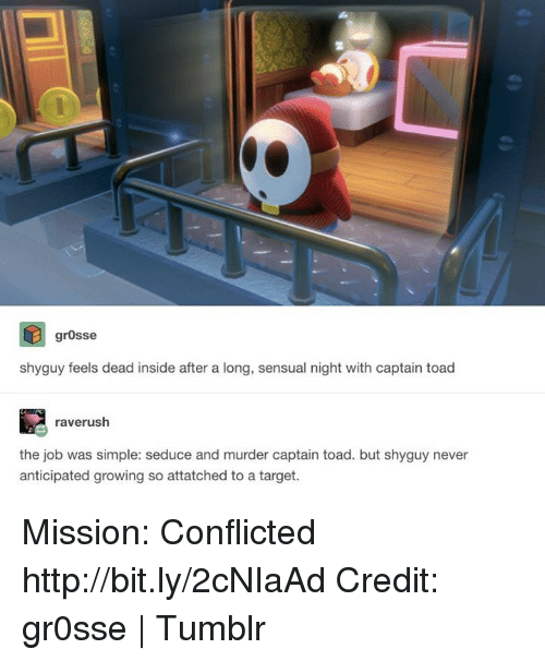 Seduc: grosse  shyguy feels dead inside after a long, sensual night with captain toad  raverush  the job was simple: seduce and murder captain toad. but shyguy never  anticipated growing so attatched to a target. Mission: Conflicted http://bit.ly/2cNIaAd Credit: gr0sse | Tumblr