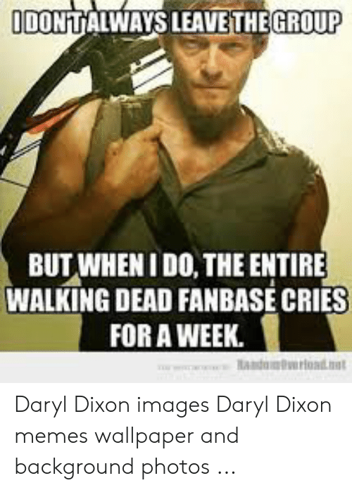 Daryl Dixon Memes: GROUP  IDONTALWAYS LEAVE THE  BUT WHENI DO, THE ENTIRE  WALKING DEAD FANBASE CRIES  FOR A WEEK. Daryl Dixon images Daryl Dixon memes wallpaper and background photos ...