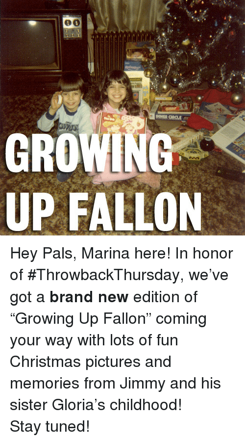 Christmas, Growing Up, and Pictures: GROWING  UP FALLON <p>Hey Pals, Marina here! In honor of #ThrowbackThursday, we&rsquo;ve got a<strong>brand new</strong>edition of &ldquo;Growing Up Fallon&rdquo; coming your way with lots of fun Christmas pictures and memories from Jimmy and his sister Gloria&rsquo;s childhood!</p> <p>Stay tuned!</p>