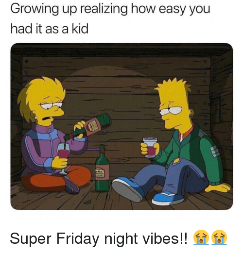 Friday, Growing Up, and Memes: Growing up realizing how easy you  had it as a kid  0 Super Friday night vibes!! 😭😭