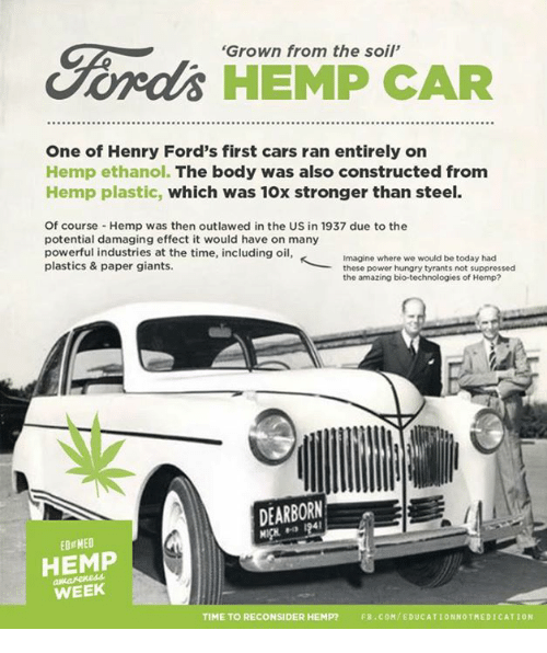 Hungry, Memes, and Ford: 'Grown from the soil'  HEMP CAR  One of Henry Ford's first cars ran entirely on  Hemp ethanol. The body was also constructed from  Hemp plastic, which was 10x stronger than steel.  Of course Hemp was then outlawed in the US in 1937 due to the  potential damaging effect it would have on many  powerful industries at the time, including oil,  K Imagine where we would be today had  plastics & paper giants.  these power hungry tyrants not suppressed  the amazing bio-technologies of Hemp?  DEARBORN  EDgMEO  HEMP  WEEK  TIME TO RECONSIDER HEMP?  FB.COM/EDUCATIONNOTMEDICATION