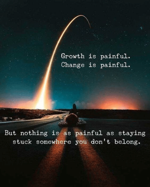 Change, You, and Somewhere: Growth is painful.  Change is painful.  But nothing is as painful as staying  stuck somewhere you don't belong