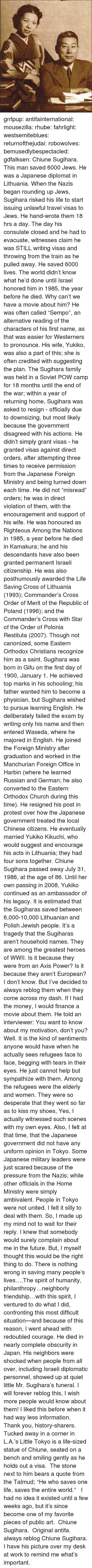 """Church, Desperate, and Family: grrlpup: antifainternational:  mousezilla:  rhube:  fahrlight:  westsemiteblues:  returnofthejudai:  robowolves:  bemusedlybespectacled:  gdfalksen:  Chiune Sugihara. This man saved 6000 Jews. He was a Japanese diplomat in Lithuania. When the Nazis began rounding up Jews, Sugihara risked his life to start issuing unlawful travel visas to Jews. He hand-wrote them 18 hrs a day. The day his consulate closed and he had to evacuate, witnesses claim he was STILL writing visas and throwing from the train as he pulled away. He saved 6000 lives. The world didn't know what he'd done until Israel honored him in 1985, the year before he died.  Why can't we have a movie about him?  He was often called """"Sempo"""", an alternative reading of the characters of his first name, as that was easier for Westerners to pronounce. His wife, Yukiko, was also a part of this; she is often credited with suggesting the plan. The Sugihara family was held in a Soviet POW camp for 18 months until the end of the war; within a year of returning home, Sugihara was asked to resign - officially due to downsizing, but most likely because the government disagreed with his actions. He didn't simply grant visas - he granted visas against direct orders, after attempting three times to receive permission from the Japanese Foreign Ministry and being turned down each time. He did not """"misread"""" orders; he was in direct violation of them, with the encouragement and support of his wife. He was honoured as Righteous Among the Nations in 1985, a year before he died in Kamakura; he and his descendants have also been granted permanent Israeli citizenship. He was also posthumously awarded the Life Saving Cross of Lithuania (1993); Commander's Cross Order of Merit of the Republic of Poland (1996); and the Commander's Cross with Star of the Order of Polonia Restituta (2007). Though not canonized, some Eastern Orthodox Christians recognize him as a saint. Sugihara was born in Gifu on the first """