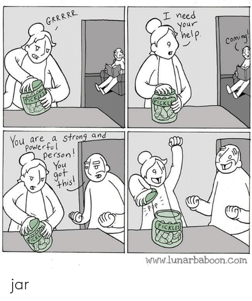 Need Your Help: GRRRRR  I need  Your  help  Coming  PICKJES  PICKLE  You are a strong and  Power ful  Person!  You  got  this!  PICKL  PICKLES  www.lunarbaboon.com  Oble jar