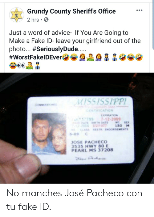 Hwy: Grundy County Sheriff's Office  2 hrs  Just a word of advice- If You Are Going to  Make a Fake ID- leave your girlfriend out of the  photo... #SeriouslyDude....  #WorstFakelDEver  MISSISSIPPI  NICATION  MATION  7897-12-2009  4TE DAE  2/1977  CLASS ESTR.ENORSEMENTS  WT SE  180 M  S-09  JOSE PACHECO  3535 HWY 80 E  PEARL MS 37208 No manches José Pacheco con tu fake ID.