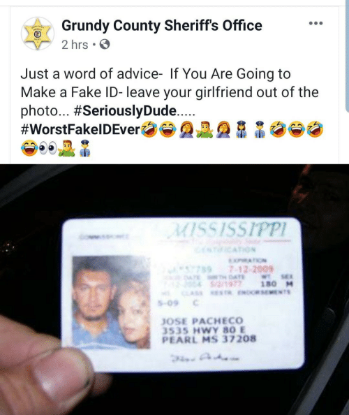 Advice, Fake, and Mississippi: Grundy County Sheriffs Office  2 hrs.  Just a word of advice- If You Are Going to  Make a Fake ID- leave your girlfriend out of the  photo... #SeriouslyDude...  #WorstFakelDEver  MISSISSIPPI  ICATION  XATION  7897-12-2009  ATE AE  S/2/1977  WTSE  180 M  CLAS ESTR ENOCRSEMENTS  S-09  JOSE PACHECO  3535 HWY 80 E  PEARL MS 37208