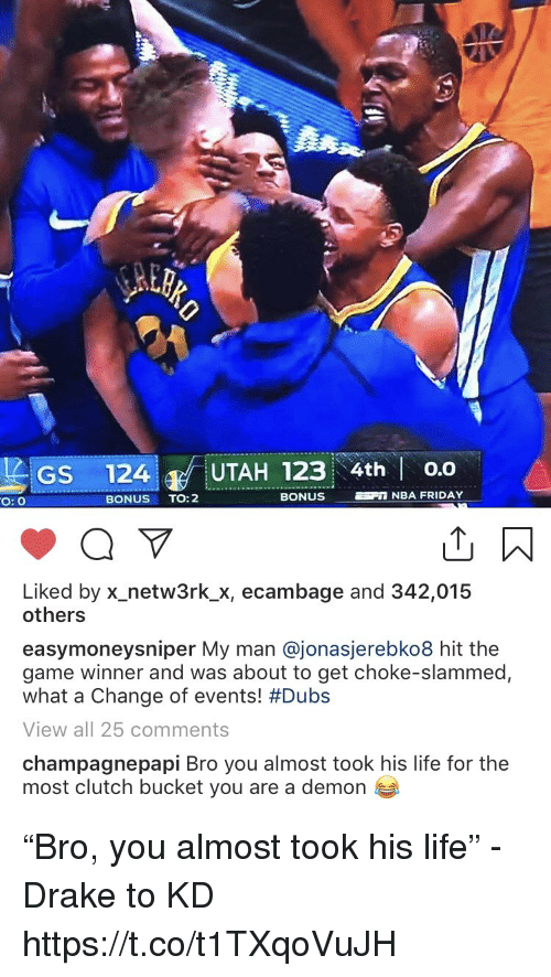 "Drake, Friday, and Life: GS 124 UTAH 123 4th o.o  O: O  BONUS TO:2  BONUS  NBA FRIDAY  Liked by x-netw3rk.Х, ecambage and 342,015  others  easymoneysniper My man @jonasjerebko8 hit the  game winner and was about to get choke-slammed,  what a change of events! #Dubs  View all 25 comments  champagnepapi Bro you almost took his life for the  most clutch bucket you are a demon ""Bro, you almost took his life"" - Drake to KD https://t.co/t1TXqoVuJH"
