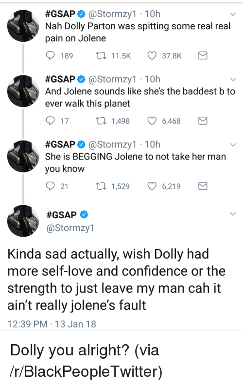 Blackpeopletwitter, Confidence, and Love:  #GSAP. @Stormzy1 , 10h  Nah Dolly Parton was spitting some real real  pain on Jolene  189  11.5K  37.8K  #GSAP astormzy1 . 10h  And Jolene sounds like she's the baddest b to  ever walk this planet  17  1,498  6,468  #GSAP. @Stormzy1 , 10h  She is BEGGING Jolene to not take her man  you know  21  t0 1,529 6,219  @Stormzy1  Kinda sad actually, wish Dolly had  more self-love and confidence or the  strength to just leave my man cah it  ain't really jolene's fault  12:39 PM 13 Jan 18 <p>Dolly you alright? (via /r/BlackPeopleTwitter)</p>