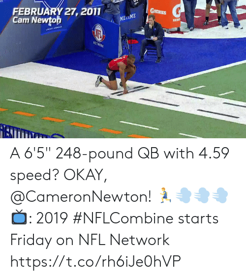 "Friday, Memes, and Nfl: GSERIES  FEBRUARY 27, 2011  Cam Newtoh  NETWORK A 6'5"" 248-pound QB with 4.59 speed? OKAY, @CameronNewton! 🏃💨💨💨  📺: 2019 #NFLCombine starts Friday on NFL Network https://t.co/rh6iJe0hVP"