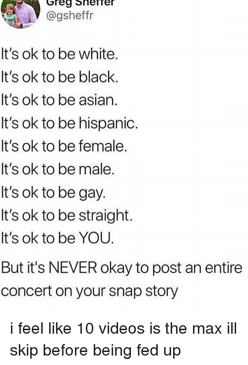 Asian, Memes, and Videos: @gsheffr  It's ok to be white  It's ok to be black.  It's ok to be asian.  It's ok to be hispanioc.  It's ok to be female.  It's ok to be male  It's ok to be gay  It's ok to be straight  It's ok to be YOU  But it's NEVER okay to post an entire  concert on your snap story i feel like 10 videos is the max ill skip before being fed up