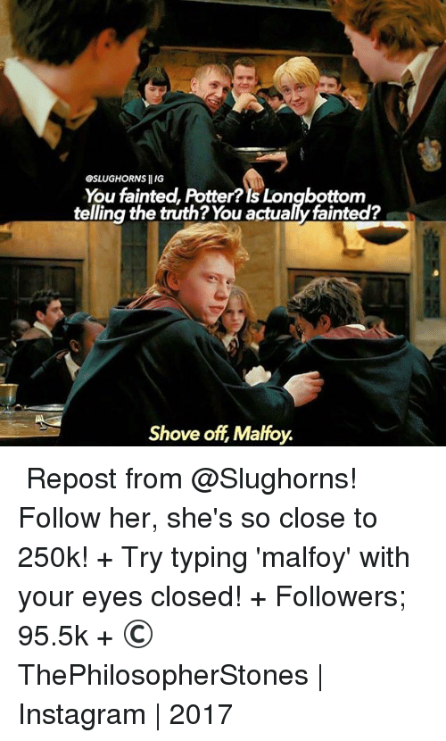 Longbottomed: GSLUGHORNS llIG  You fainted, Potter? Is Longbottom  telling the truth? You actualy fainted?  Shove off Malfoy. ⠀⠀⠀⠀↡ Repost from @Slughorns! Follow her, she's so close to 250k! + Try typing 'malfoy' with your eyes closed! + Followers; 95.5k + © ThePhilosopherStones   Instagram   2017