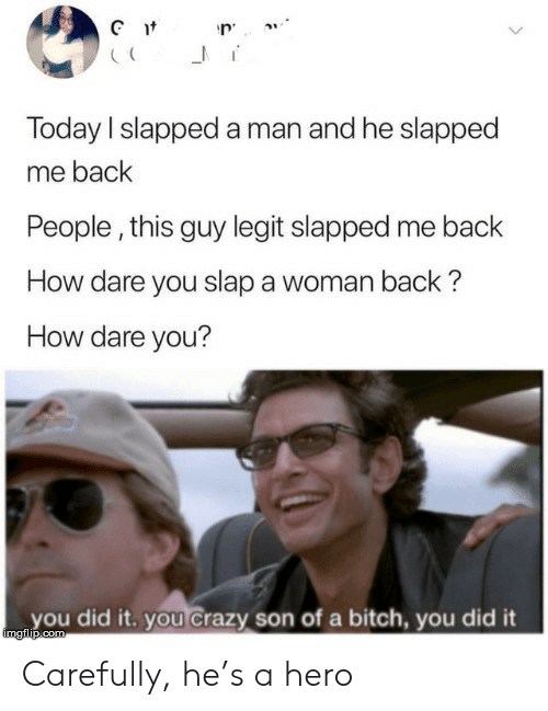 son: Gt  Today I slapped a man and he slapped  me back  People, this guy legit slapped me back  How dare you slap a woman back?  How dare you?  you did it. you Crazy son of a bitch, you did it  imgilip.com Carefully, he's a hero