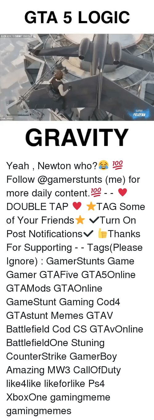 Gta 5: GTA 5 LOGIC  CLICK HERE TO SUBMIT YOUR CLIP  CLIPBY  FELEFAN  GAMESPROUT  GRAVITY Yeah , Newton who?😂 💯Follow @gamerstunts (me) for more daily content.💯 - - ♥️DOUBLE TAP ♥️ ⭐️TAG Some of Your Friends⭐️ ✔️Turn On Post Notifications✔️ 👍Thanks For Supporting - - Tags(Please Ignore) : GamerStunts Game Gamer GTAFive GTA5Online GTAMods GTAOnline GameStunt Gaming Cod4 GTAstunt Memes GTAV Battlefield Cod CS GTAvOnline BattlefieldOne Stuning CounterStrike GamerBoy Amazing MW3 CallOfDuty like4like likeforlike Ps4 XboxOne gamingmeme gamingmemes
