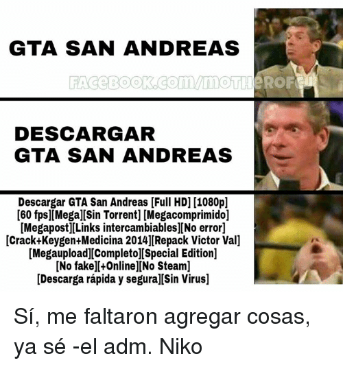 Torrents: GTA SAN ANDREAS  DESCARGAR  GTA SAN ANDREAS  Descargar GTA San Andreas [Full HDI [1080pl  [60 fps][Mega][Sin Torrent] [Megacomprimido]  [Megapost][Links intercambiablesl[No error]  [Crack Keygen Medicina 2014]Repack Victor Vall  [Megaupload][Completol[Special Edition]  [No fake][+Online]DNo Steaml  [Descarga rapida y segura][Sin Virus] Sí, me faltaron agregar cosas, ya sé  -el adm. Niko