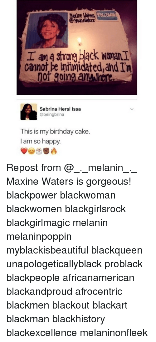 blackhistory: gtine Maters  Cannot pe inhimidated,and In  Sabrina Hersi Issa  @beingbrina  This is my birthday cake.  I am so happy. Repost from @_._melanin_._ Maxine Waters is gorgeous! blackpower blackwoman blackwomen blackgirlsrock blackgirlmagic melanin melaninpoppin myblackisbeautiful blackqueen unapologeticallyblack problack blackpeople africanamerican blackandproud afrocentric blackmen blackout blackart blackman blackhistory blackexcellence melaninonfleek