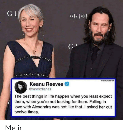 keanu reeves: GU  ART F  mockdiaries  Keanu Reeves  @mockdiaries  The best things in life happen when you least expect  them, when you're not looking for them. Falling in  love with Alexandra was not like that. I asked her out  twelve times. Me irl