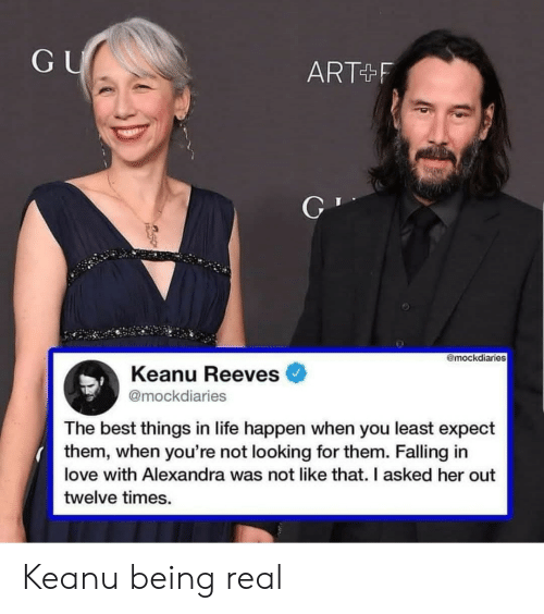 keanu reeves: GU  ART+F  @mockdiaries  Keanu Reeves  @mockdiaries  The best things in life happen when you least expect  them, when you're not looking for them. Falling in  love with Alexandra was not like that. I asked her out  twelve times. Keanu being real
