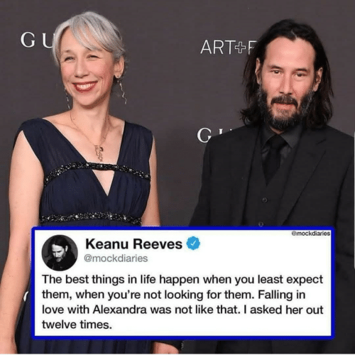 keanu reeves: GU  ART+F  @mockdiaries  Keanu Reeves  @mockdiaries  The best things in life happen when you least expect  them, when you're not looking for them. Falling in  love with Alexandra was not like that. I asked her out  twelve times.
