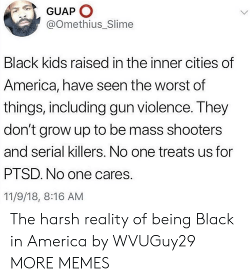 black kids: GUAP O  @Omethius_Slime  Black kids raised in the inner cities of  America, have seen the worst of  things, including gun violence. They  don't grow up to be mass shooters  and serial killers. No one treats us for  PTSD. No one cares.  11/9/18, 8:16 AM The harsh reality of being Black in America by WVUGuy29 MORE MEMES