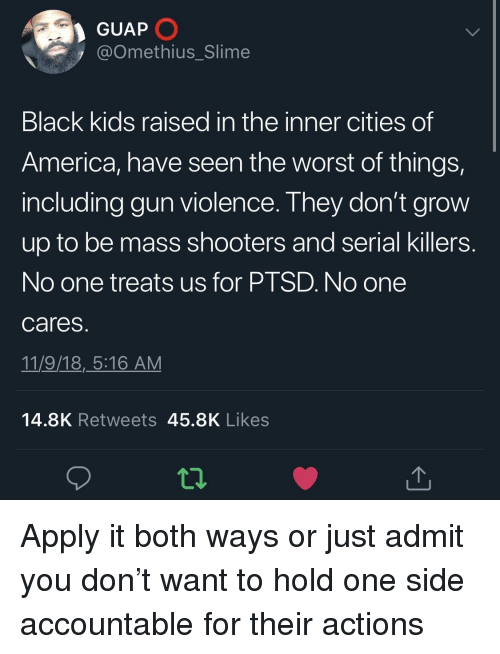 black kids: GUAP  @Omethius_Slime  Black kids raised in the inner cities of  America, have seen the worst of things,  including gun violence. They don't grovw  up to be mass shooters and serial killers  No one treats us for PTSD. No one  cares  11/9/18,_5:16 AM  14.8K Retweets 45.8K Likes  12 Apply it both ways or just admit you don't want to hold one side accountable for their actions