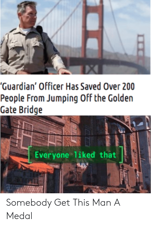 "Medal: ""Guardian' Officer Has Saved Over 200  People From Jumping Off the Golden  Gate Bridge  Everyone liked that Somebody Get This Man A Medal"