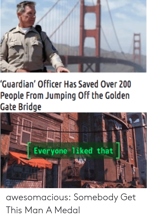 "bridge: ""Guardian' Officer Has Saved Over 200  People From Jumping Off the Golden  Gate Bridge  Everyone liked that awesomacious:  Somebody Get This Man A Medal"
