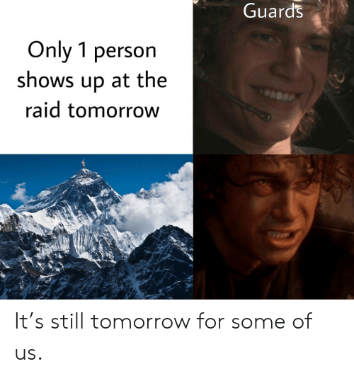 Tomorrow, Raid, and The Raid: Guards  Only 1 person  shows up at the  raid tomorrow It's still tomorrow for some of us.