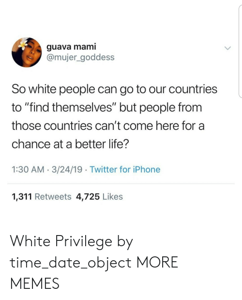 "Dank, Iphone, and Life: guava mami  @mujer_goddess  So white people can go to our countries  to ""find themselves"" but people from  those countries can't come here for a  chance at a better life?  1:30 AM.3/24/19 Twitter for iPhone  1,311 Retweets 4,725 Likes White Privilege by time_date_object MORE MEMES"