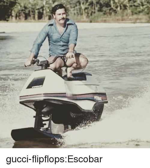 Gucci, Tumblr, and Blog: gucci-flipflops:Escobar